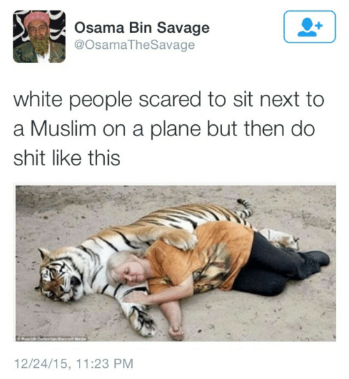 Muslim: Osama Bin Savage  @OsamaTheSavage  white people scared to sit next to  a Muslim on a plane but then do  shit like this  12/24/15, 11:23 PM