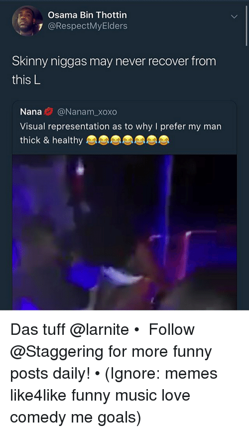 Osama Bin: Osama Bin Thottin  7 @RespectMyElders  Skinny niggas may never recover from  this L  IS  Nana@Nanam_xoxo  Visual representation as to why I prefer my man  thick & healthy Das tuff @larnite • ➫➫➫ Follow @Staggering for more funny posts daily! • (Ignore: memes like4like funny music love comedy me goals)