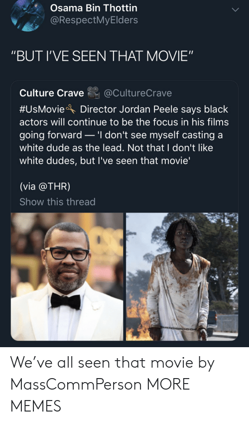 "osama: Osama Bin Thottin  @RespectMyElders  ""BUT I'VE SEEN THAT MOVIE""  Culture Crave@CultureCrave  #UsMovieA Director Jordan Peele says black  actors will continue to be the focus in his films  going forward _ 'I don't see myself casting a  white dude as the lead. Not that I don't like  white dudes, but l've seen that movie'  (via @THR)  Show this thread We've all seen that movie by MassCommPerson MORE MEMES"