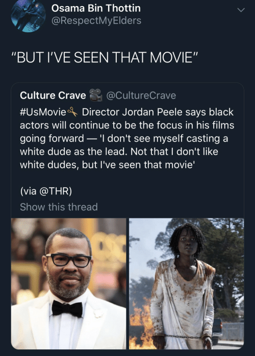 "osama: Osama Bin Thottin  @RespectMyElders  ""BUT I'VE SEEN THAT MOVIE""  Culture Crave  @CultureCrave  #UsMovie  Director Jordan Peele says black  actors will continue to be the focus in his films  .'I don't see myself casting a  going forward  white dude as the lead. Not that I don't like  white dudes, but I've seen that movie'  (via @THR)  Show this thread"
