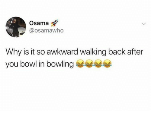 Bowling: Osama  @osamawho  Why is it so awkward walking back after  you bowl in bowling