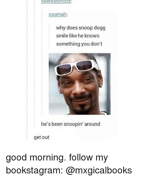 Snoop Dogge: osamah  why does snoop dogg  smile like he knows  something you don't  he's been  snoopin' around  get out good morning. follow my bookstagram: @mxgicalbooks