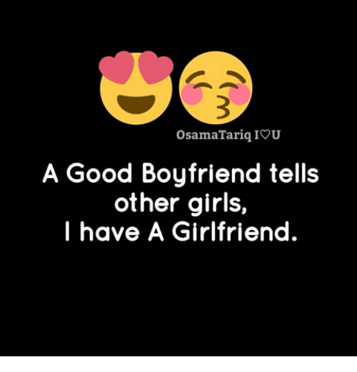 iou: OsamaTarig IOU  A Good Boyfriend tells  other girls,  I have A Girlfriend.