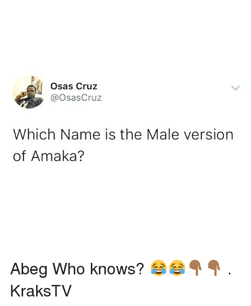 Memes, 🤖, and Who: Osas Cruz  @OsasCruz  Which Name is the Male version  of Amaka? Abeg Who knows? 😂😂👇🏾👇🏾 . KraksTV