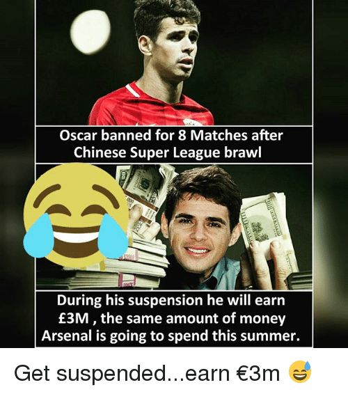 Arsenal, Money, and Soccer: Oscar banned for 8 Matches after  Chinese Super League brawl  During his suspension he will earn  £3M, the same amount of money  Arsenal is going to spend this summer. Get suspended...earn €3m 😅