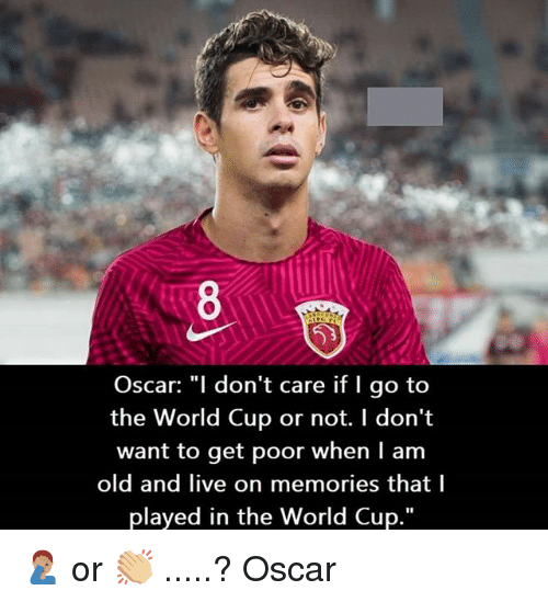 "Memes, World Cup, and Live: Oscar: ""l don't care if I go to  the World Cup or not. I don't  want to get poor when I am  old and live on memories that l  played in the World Cup."" 🤦🏽‍♂️ or 👏🏼 .....? Oscar"