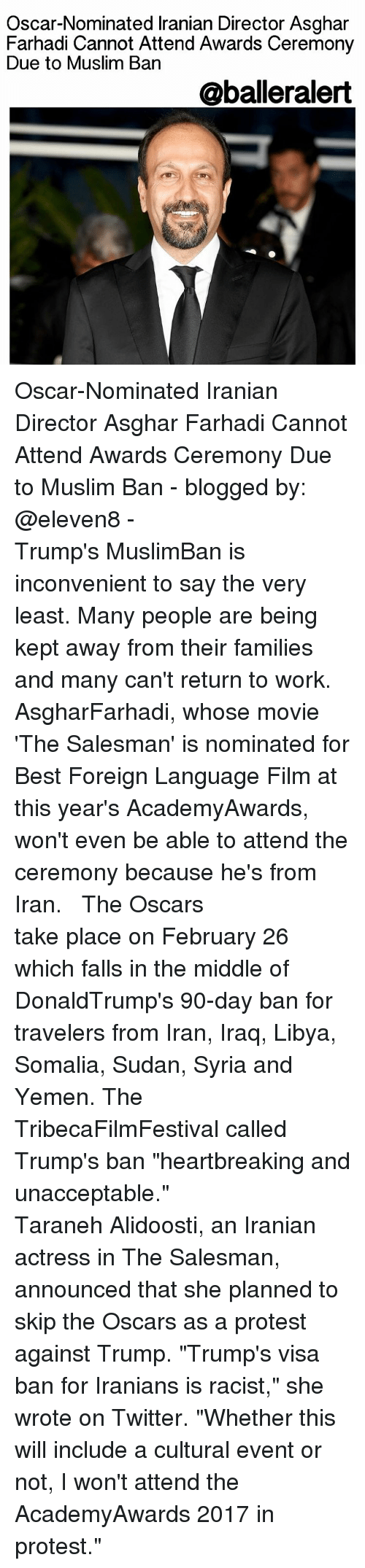 "Unaccept: Oscar-Nominated lranian Director Asghar  Farhadi Cannot Attend Awards Ceremony  Due to Muslim Ban  @balleralert Oscar-Nominated Iranian Director Asghar Farhadi Cannot Attend Awards Ceremony Due to Muslim Ban - blogged by: @eleven8 - ⠀⠀⠀⠀⠀⠀⠀⠀⠀ ⠀⠀⠀⠀⠀⠀⠀⠀⠀ Trump's MuslimBan is inconvenient to say the very least. Many people are being kept away from their families and many can't return to work. AsgharFarhadi, whose movie 'The Salesman' is nominated for Best Foreign Language Film at this year's AcademyAwards, won't even be able to attend the ceremony because he's from Iran. ⠀⠀⠀⠀⠀⠀⠀⠀⠀ ⠀⠀⠀⠀⠀⠀⠀⠀⠀ The Oscars take place on February 26 which falls in the middle of DonaldTrump's 90-day ban for travelers from Iran, Iraq, Libya, Somalia, Sudan, Syria and Yemen. The TribecaFilmFestival called Trump's ban ""heartbreaking and unacceptable."" ⠀⠀⠀⠀⠀⠀⠀⠀⠀ ⠀⠀⠀⠀⠀⠀⠀⠀⠀ Taraneh Alidoosti, an Iranian actress in The Salesman, announced that she planned to skip the Oscars as a protest against Trump. ""Trump's visa ban for Iranians is racist,"" she wrote on Twitter. ""Whether this will include a cultural event or not, I won't attend the AcademyAwards 2017 in protest."""