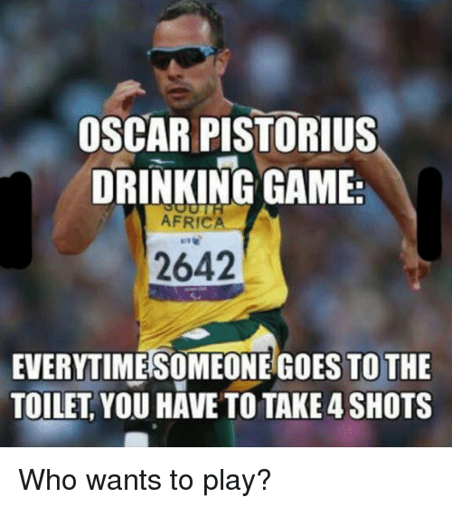 Africa, Drinking, and Oscars: OSCAR PISTORIUS  DRINKING GAME  AFRICA  2642  EVERYTIMESOMEONE DES TO THE  TOILET YOU HAVE TO TAKE 4 SHOTS Who wants to play?