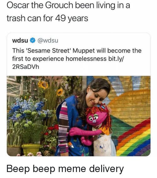 trash can: Oscar the Grouch been living in a  trash can for 49 years  wdsu @wdsu  This 'Sesame Street' Muppet will become the  first to experience homelessness bit.ly/  2RSaDVh Beep beep meme delivery