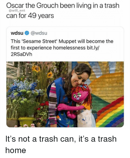 trash can: Oscar the Grouch been living in a trash  can for 49 years  @will_ent  wdsu@wdsu  This 'Sesame Street' Muppet will become the  first to experience homelessness bit.ly/  2RSaDVh It's not a trash can, it's a trash home