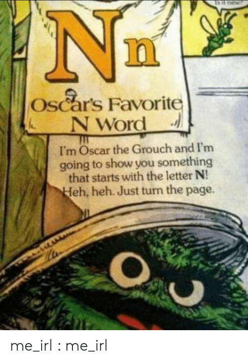 Oscars: Oscars Favorite  NWord  I'm Oscar the Grouch and I'm  going to show you something  that starts with the letter N!  eh, heh. Just turn the page. me_irl : me_irl