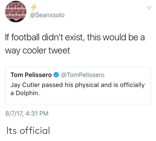 cutler: oSeanxsolo  If football didn't exist, this would be a  way cooler tweet  Tom Pelissero@TomPelissero  Jay Cutler passed his physical and is officially  a Dolphin.  8/7/17, 4:31 PM Its official