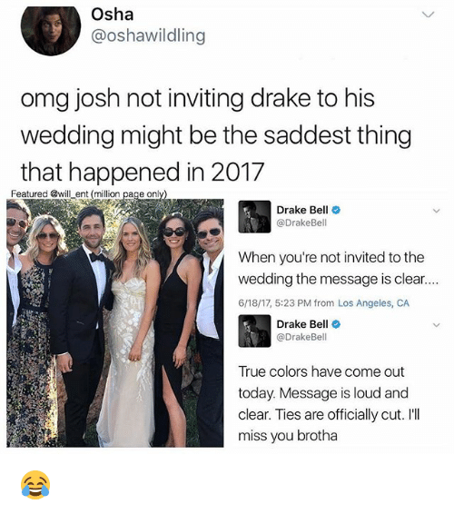Drake, Drake Bell, and Memes: Osha  @oshawildling  omg josh not inviting drake to his  wedding might be the saddest thing  that happened in 2017  Featured @will ent (million  page only  Drake Bell  Drake Bell  When you're not invited to the  wedding the message is clear....  6/18/17, 5:23 PM from Los Angeles, CA  Drake Be  @DrakeBel  True colors have come out  today. Message is loud and  clear. Ties are officially cut. I'll  miss you brotha 😂