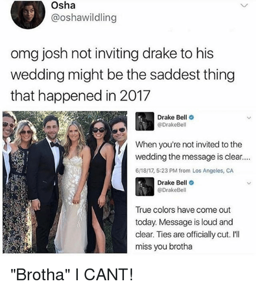 "Drake, Drake Bell, and Omg: Osha  @oshawildling  omg josh not inviting drake to his  wedding might be the saddest thing  that happened in 2017  Drake Bell  @Drake Bell  When you're not invited to the  wedding the message is clear....  6/18/17, 5:23 PM from Los Angeles, CA  Drake Bell  @Drake Bell  True colors have come out  today. Message is loud and  clear. Ties are officially cut. I'll  miss you brotha ""Brotha"" I CANT!"
