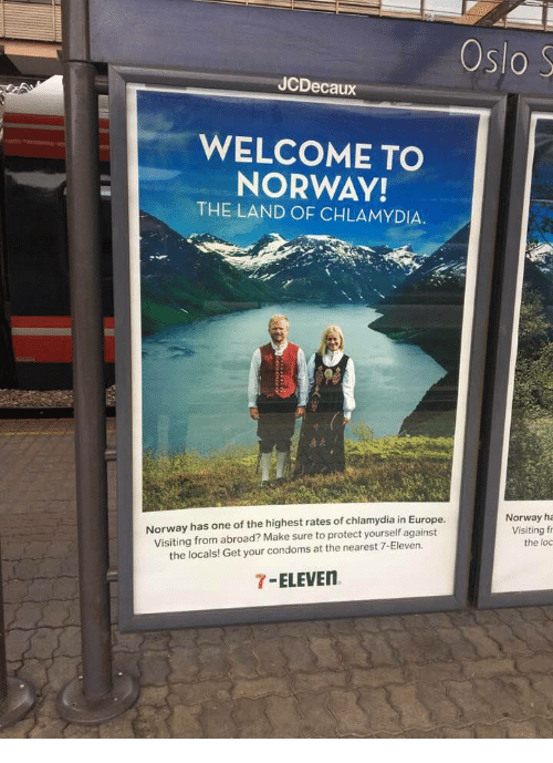 oslo: Oslo S  JCDecaux  WELCOME TO  NORWAY!  THE LAND OF CHLAMYDIA.  Norway has one of the highest rates of chlamydia in Europe  Visiting from abroad? Make sure to protect yourself against  the locals! Get your condoms at the nearest 7-Eleven.  Norway ha  Visiting f  the loc  7-ELEVE