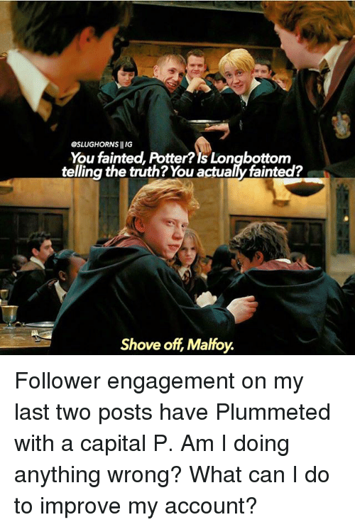 Memes, Capital, and Truth: OSLUGHORNS IIIG  You fainted, Potter?Is Longbottom  telling the truth? You actualy fainted?  Shove off Malfoy. Follower engagement on my last two posts have Plummeted with a capital P. Am I doing anything wrong? What can I do to improve my account?