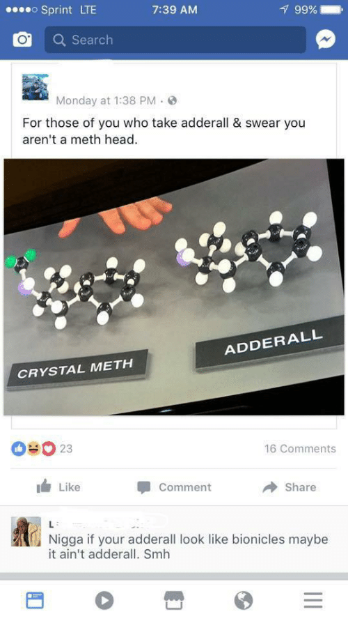 like comment share: oSprint LTE  99%  7:39 AM  Search  Monday at 1:38 PM  For those of you who take adderall & swear you  aren't a meth head  ADDERALL  CRYSTAL METH  OUO 23  16 Comments  Like  Comment  Share  L  Nigga if your adderall look like bionicles maybe  it ain't adderall. Smh  II
