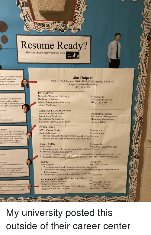 """Best Buy, College, and Community: ostages  eyd  Get your resume ready with tips from  3  rgest text on your resume.  sional looking font.  nd phone number  ess is professional and  Jim Halpert  5000 St. Paul Avenue   NWU SMB 1234   Lincoln, NE 68504  jhalpert@nebrwesleyan.edu  (402) 465-2224  nd state of any institutions  egree-seeking student.  & year), if you are current  will add """"Anticipated"""" to  EDUCATION  Nebraska Wesleyan University  Bachelor of Science  Major: Business Administration  Minor: Marketing  Lincoln, NE  Anticipated May 2017  GP/: 3.65/4.00  obtained  RELEVANT COURSEWORK  Business Communication  Principles of Marketing  Spreadsheet Applications  Managing Information Systems  Quantitative Methods  Principles of Management  Marketing Management  Business Ethics  on courses, etc  EXPERIENCE  NWU Career Center  Student Assistant  WORK  elevant to the positions being  tailoring the list to each position.  6-8 courses is appropriate  the courses, don't abbreviate  uired but can be helpful to  dge in lieu of experience  Lincoln, NE  2014 - Present  Answer calls, schedule appointments, and give office tours  Record data and help with general office functions  .  Dunder Mifflin  Sales Intern  Scranton, PA  May 2015- December 2015  Helped organize, file, and track customer contracts week  Provided regular status reports  Analyzed customer research, current market conditions, and competitor information  .Exceeded second  Lincoln, NE  May 2013- Present  Best Buy  Team Member  . Provide prompt, friendly customer service to store guests  . Demonstrate knowledge of home theater electronics resulting in recognition from  of  duties responsibilities, and  n  verbs. Strive for verb variety!  verb, action, result  e verbs for current employment and  ements:  district manager  evious positions.  Promoted to cashier position after three months of en  CAMPUS&COMMUNITY INVOLVEMENT  Phi Beta Lambda, Secretary  University Band, Member  Southeast Community College - ELL, V"""