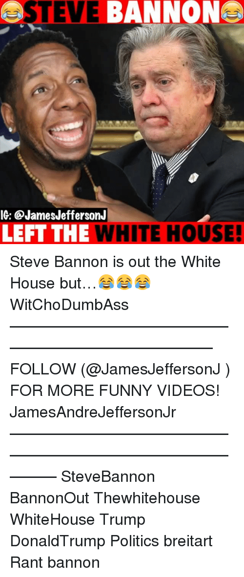 Funny, Memes, and Politics: OSTEVE BANNONA  IG: @JamesJeffersonJ  LEFT THE WHITE HOUSE! Steve Bannon is out the White House but…😂😂😂 WitChoDumbAss ——————————————————————————— FOLLOW (@JamesJeffersonJ ) FOR MORE FUNNY VIDEOS! JamesAndreJeffersonJr ——————————————————————————————— SteveBannon BannonOut Thewhitehouse WhiteHouse Trump DonaldTrump Politics breitart Rant bannon