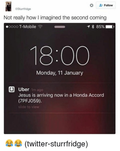 Honda Accord: OSturmfridge  Not really how I imagined the second coming  T 85%  ooooo T-Mobile  18:00  Monday, 11 January  U Uber  1m ago  Jesus is arriving now in a Honda Accord  (7PFJ059).  slide to view 😂😂 (twitter-sturrfridge)