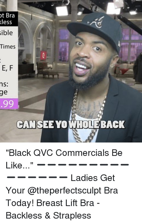 """qvc: ot Bra  less  sible  Times  E, F  ns:  ge  99  CAN SEE YO WHOLEBACK """"Black QVC Commercials Be Like..."""" ➖➖➖➖➖➖➖➖➖➖➖➖➖➖➖ Ladies Get Your @theperfectsculpt Bra Today! Breast Lift Bra - Backless & Strapless"""