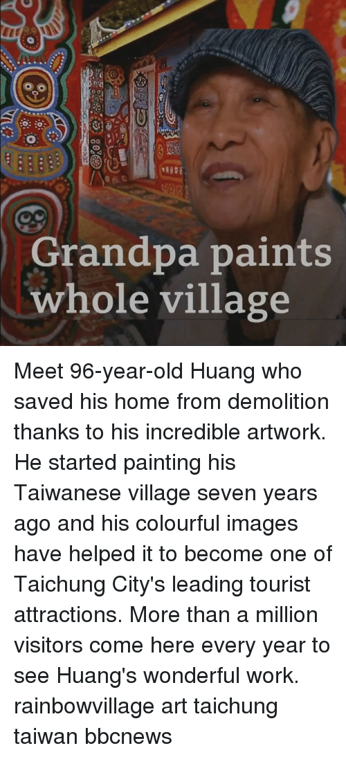 Colourful: ot  Grandpa paints  whole village Meet 96-year-old Huang who saved his home from demolition thanks to his incredible artwork. He started painting his Taiwanese village seven years ago and his colourful images have helped it to become one of Taichung City's leading tourist attractions. More than a million visitors come here every year to see Huang's wonderful work. rainbowvillage art taichung taiwan bbcnews