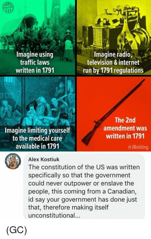 Internet, Memes, and Radio: Ot  Imagine using  traffic laws  written in 1791  Imagine radio,s  television & internet  run by 1791 regulations  Imagine limiting yourself  to the medical care  available in 1791  The 2nd  amendment was  written in 1791  @ JRehling  Alex Kostiuk  The constitution of the US was written  specifically so that the government  could never outpower or enslave the  people, this coming from a Canadian,  id say your government has done just  that, therefore making itself  unconstitutional. (GC)