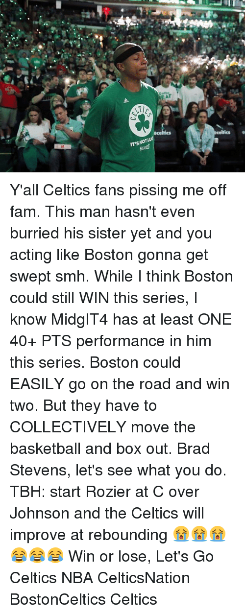 Basketball, Fam, and Memes: OT  IT'S Y'all Celtics fans pissing me off fam. This man hasn't even burried his sister yet and you acting like Boston gonna get swept smh. While I think Boston could still WIN this series, I know MidgIT4 has at least ONE 40+ PTS performance in him this series. Boston could EASILY go on the road and win two. But they have to COLLECTIVELY move the basketball and box out. Brad Stevens, let's see what you do. TBH: start Rozier at C over Johnson and the Celtics will improve at rebounding 😭😭😭😂😂😂 Win or lose, Let's Go Celtics NBA CelticsNation BostonCeltics Celtics