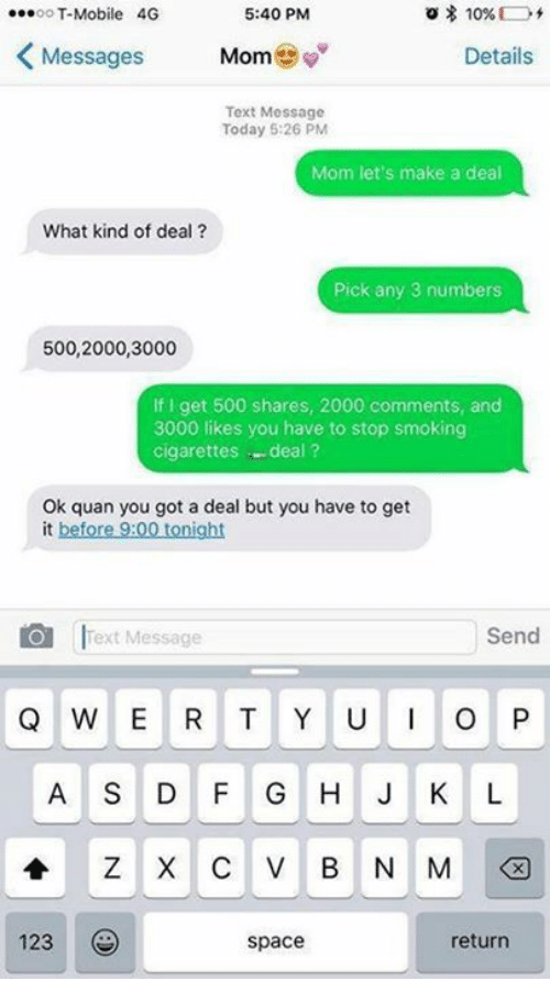 Stop Smoking: oT-Mobile 40G  5:40 PM  Messages  Mome  Details  Text Message  Today 5:26 PM  Mom let's make a deal  What kind of deal?  Pick any 3 numbers  500,2000,3000  If I get 500 shares, 2000 comments, and  3000 likes you have to stop smoking  cigarettes -deal?  Ok quan you got a deal but you have to get  it before 9:00 tonight  01 lfext Message  Send  Q W E R T Y UO P  A S DF G HJ K L  123  space  return