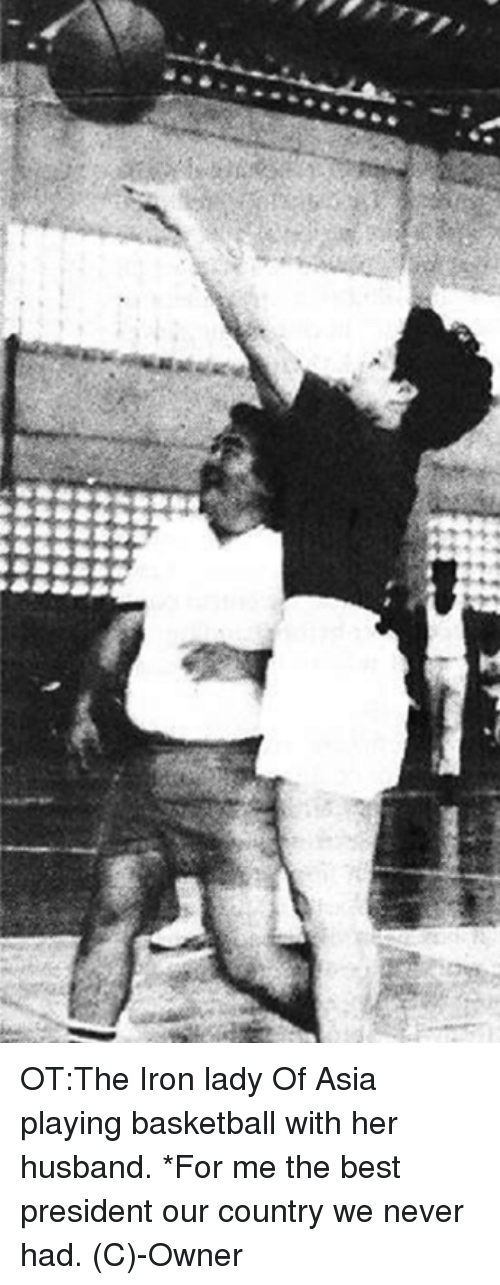 Ironic: OT:The Iron lady Of Asia playing basketball with her husband.  *For me the best president our country we never had.  (C)-Owner