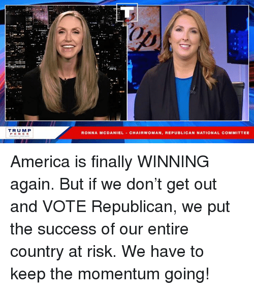 get-out-and-vote: Ot  TRUMP  PENCE  RONNA MCDANIEL CHAIRWOMAN, REPUBLICAN NATIONAL COMMITTEE America is finally WINNING again. But if we don't get out and VOTE Republican, we put the success of our entire country at risk. We have to keep the momentum going!