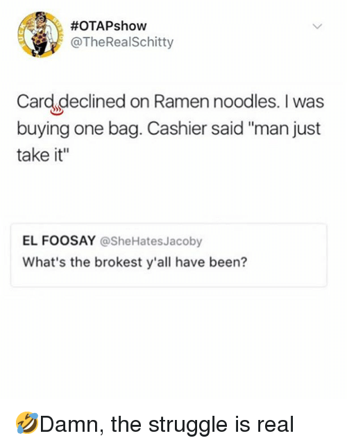 "Memes, Ramen, and Struggle:  #OTAPshow  @TheRealSchitty  Card declined on Ramen noodles. I was  buying one bag. Cashier said ""man just  take it""  EL FOOSAY @SheHatesJacoby  What's the brokest y'all have been? 🤣Damn, the struggle is real"