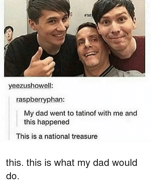 Dad, Memes, and 🤖: OTAT  yeezushowell:  raspberry phan:  My dad went to tatinof with me and  this happened  This is a national treasure this. this is what my dad would do.
