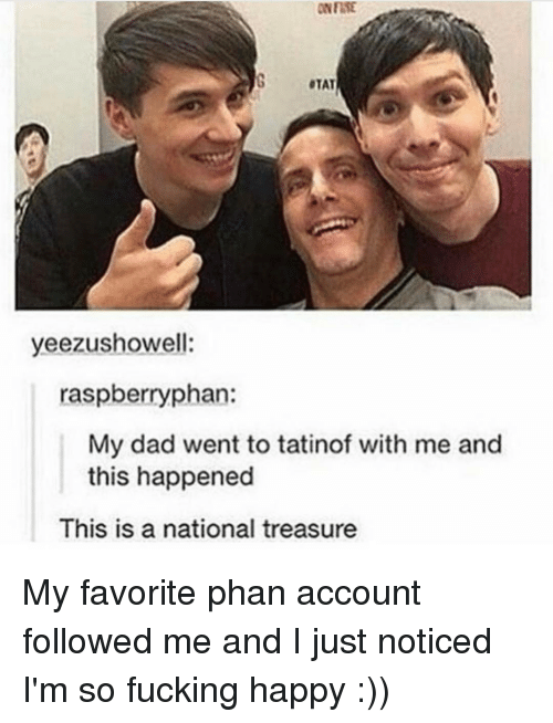 Memes, 🤖, and Account: OTAT  yelezushowell:  as  phan:  My dad went to tatinof with me and  this happened  This is a national treasure My favorite phan account followed me and I just noticed I'm so fucking happy :))