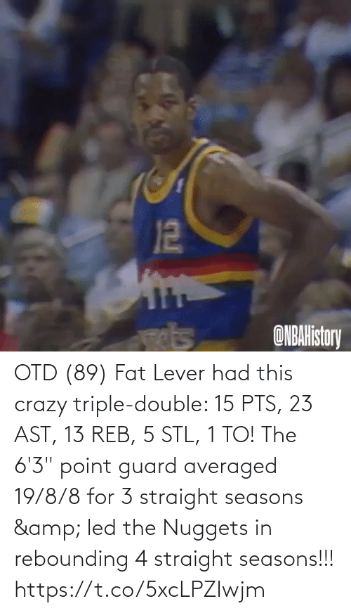 "triple double: OTD (89) Fat Lever had this crazy triple-double: 15 PTS, 23 AST, 13 REB, 5 STL, 1 TO!   The 6'3"" point guard averaged 19/8/8 for 3 straight seasons & led the Nuggets in rebounding 4 straight seasons!!!   https://t.co/5xcLPZIwjm"