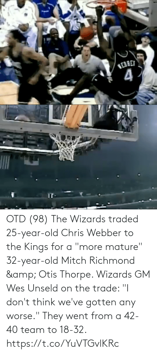 """i-dont-think: OTD (98) The Wizards traded 25-year-old Chris Webber to the Kings for a """"more mature"""" 32-year-old Mitch Richmond & Otis Thorpe.   Wizards GM Wes Unseld on the trade: """"I don't think we've gotten any worse.""""   They went from a 42-40 team to 18-32. https://t.co/YuVTGvlKRc"""