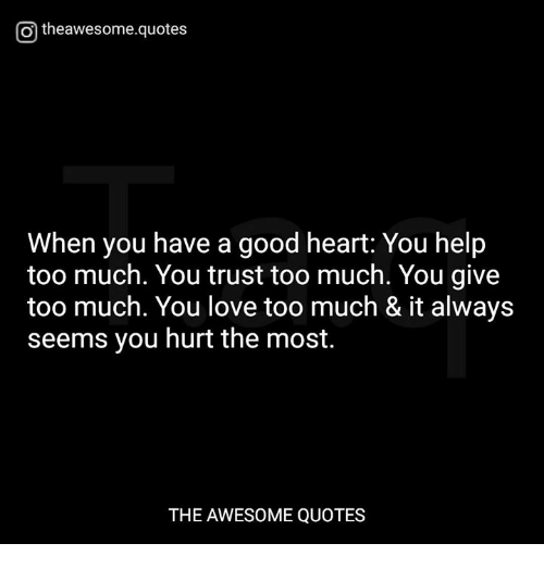 I Always Hurt The One I Love: Otheawesomequotes When You Have A Good Heart You Help Too