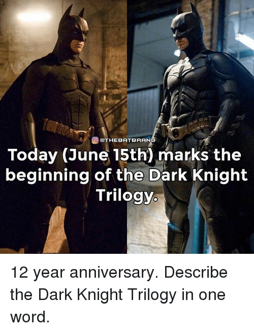 Memes, The Dark Knight, and Today: OTHEBAT BRAND  Today (June 15th) marks the  beginning of the Dark Knight  Trilogy. 12 year anniversary. Describe the Dark Knight Trilogy in one word.