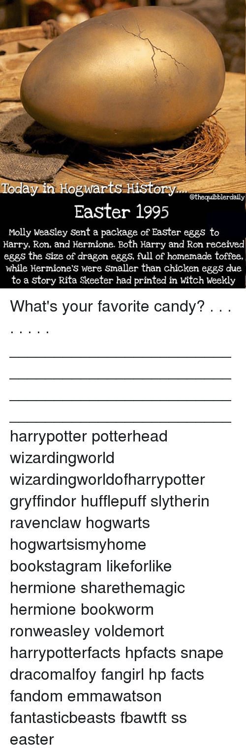 Candy, Easter, and Facts: othequibblerdaily  Easter 1995  Molly weasley Sent a package of Easter eggs to  Harry, Ron, and Hermione. Both Harry and Ron received  eggs the size of dragon eggs, full of homemade toffee,  while Hermione's were smaller than chicken eggs due  to a Story Rita Skeeter had printed in witch Weekly What's your favorite candy? . . . . . . . . __________________________________________________ __________________________________________________ harrypotter potterhead wizardingworld wizardingworldofharrypotter gryffindor hufflepuff slytherin ravenclaw hogwarts hogwartsismyhome bookstagram likeforlike hermione sharethemagic hermione bookworm ronweasley voldemort harrypotterfacts hpfacts snape dracomalfoy fangirl hp facts fandom emmawatson fantasticbeasts fbawtft ᴇᴀsᴛᴇʀᴇɢɢs easter