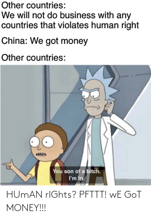 human rights: Other countries:  We will not do business with any  countries that violates human right  China: We got money  Other countries:  You son of a bitch.  I'm in. HUmAN rIGhts? PFTTT! wE GoT MONEY!!!