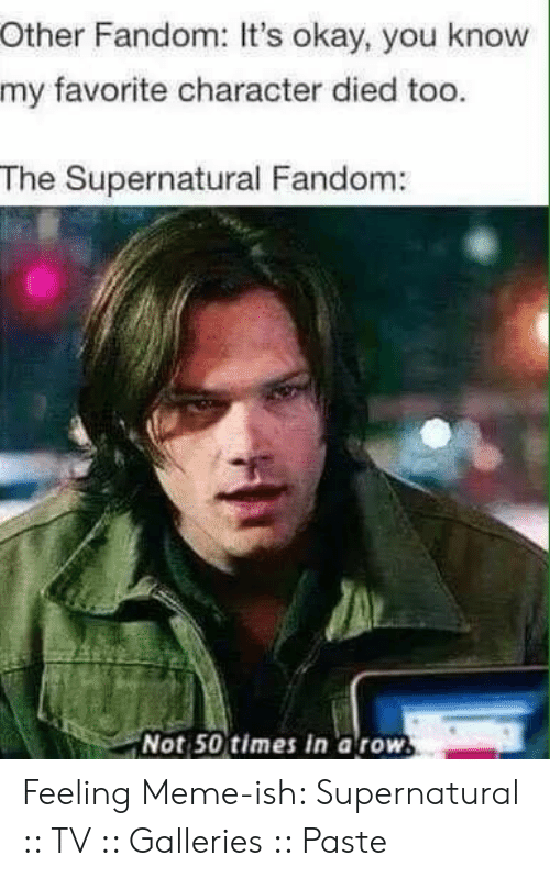 Supernatural Fandom: Other Fandom: It's okay, you know  my favorite character died too.  The Supernatural Fandom:  Not 50 times in a row. Feeling Meme-ish: Supernatural :: TV :: Galleries :: Paste