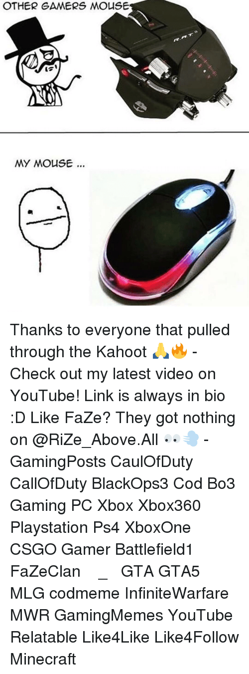 mouses: OTHER GAMERS MOUSE  MY MOUSE... Thanks to everyone that pulled through the Kahoot 🙏🔥 - Check out my latest video on YouTube! Link is always in bio :D Like FaZe? They got nothing on @RiZe_Above.All 👀💨 - GamingPosts CaulOfDuty CallOfDuty BlackOps3 Cod Bo3 Gaming PC Xbox Xbox360 Playstation Ps4 XboxOne CSGO Gamer Battlefield1 FaZeClan بوس_ستيشن GTA GTA5 MLG codmeme InfiniteWarfare MWR GamingMemes YouTube Relatable Like4Like Like4Follow Minecraft
