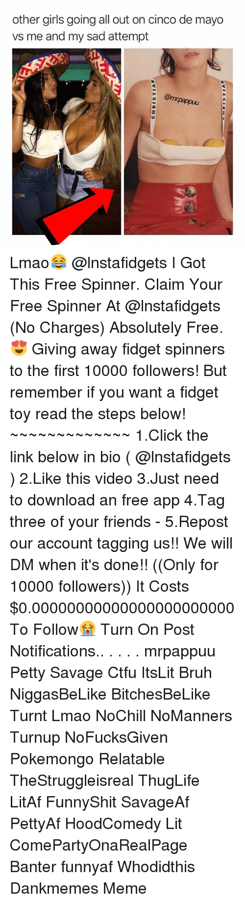 Bruh, Click, and Ctfu: other girls going all out on cinco de mayo  vs me and my sad attempt Lmao😂 @lnstafidgets I Got This Free Spinner. Claim Your Free Spinner At @lnstafidgets (No Charges) Absolutely Free.😍 Giving away fidget spinners to the first 10000 followers! But remember if you want a fidget toy read the steps below! ~~~~~~~~~~~~~ 1.Click the link below in bio ( @lnstafidgets ) 2.Like this video 3.Just need to download an free app 4.Tag three of your friends - 5.Repost our account tagging us!! We will DM when it's done!! ((Only for 10000 followers)) It Costs $0.00000000000000000000000 To Follow😭 Turn On Post Notifications.. . . . . mrpappuu Petty Savage Ctfu ItsLit Bruh NiggasBeLike BitchesBeLike Turnt Lmao NoChill NoManners Turnup NoFucksGiven Pokemongo Relatable TheStruggleisreal ThugLife LitAf FunnyShit SavageAf PettyAf HoodComedy Lit ComePartyOnaRealPage Banter funnyaf Whodidthis Dankmemes Meme
