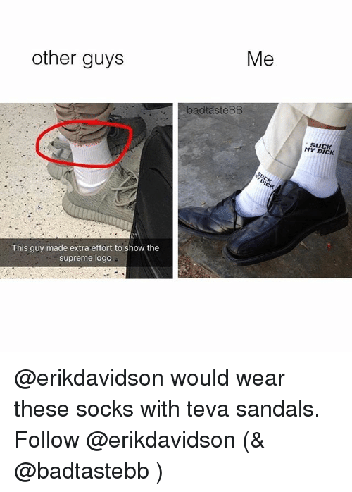Memes, Supreme, and Dick: other guys  This guy made extra effort to show the  supreme logo  Me  dtasteBB  MY DICK @erikdavidson would wear these socks with teva sandals. Follow @erikdavidson (& @badtastebb )