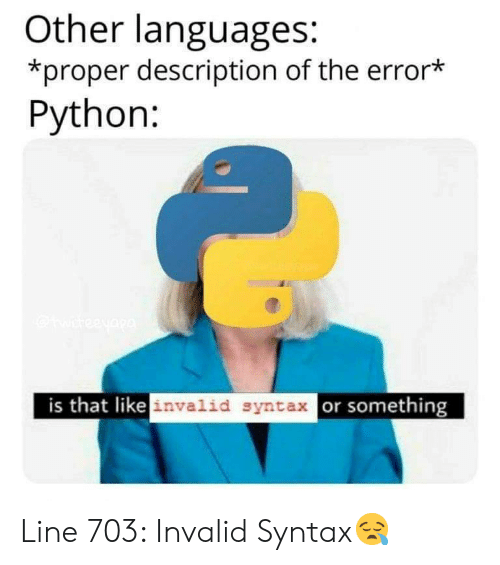 syntax: Other languages:  *proper description of the error*  Python:  is that likeinvalid syntax or something Line 703: Invalid Syntax😪
