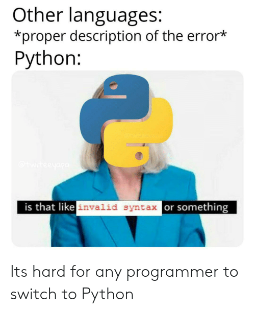 syntax: Other languages:  *proper description of the error*  Python:  teeyapa  is that like invalid syntax or something Its hard for any programmer to switch to Python