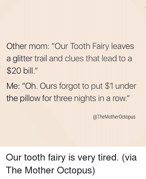 "Dank, Octopus, and Mom: Other mom: ""Our Tooth Fairy leaves  a glitter trail and clues that lead to a  $20 bill.""  Me: ""Oh. Ours forgot to put $1 under  the pillow for three nights in a row.""  @TheMotherOctopus Our tooth fairy is very tired. (via The Mother Octopus)"