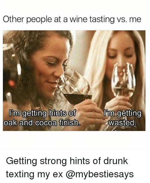 Drunk, Texting, and Wine: Other people at a wine tasting vs. me  Im getting hints of  Tm getting  oak and Cocoa finish  wasted Getting strong hints of drunk texting my ex @mybestiesays
