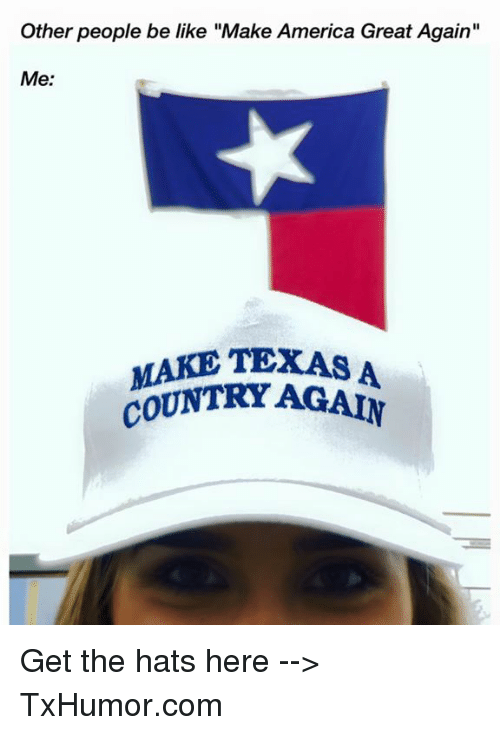 """America, Be Like, and Texas: Other people be like """"Make America Great Again""""  Me:  MAKE TEXAS A  COUNTRY Get the hats here --> TxHumor.com"""