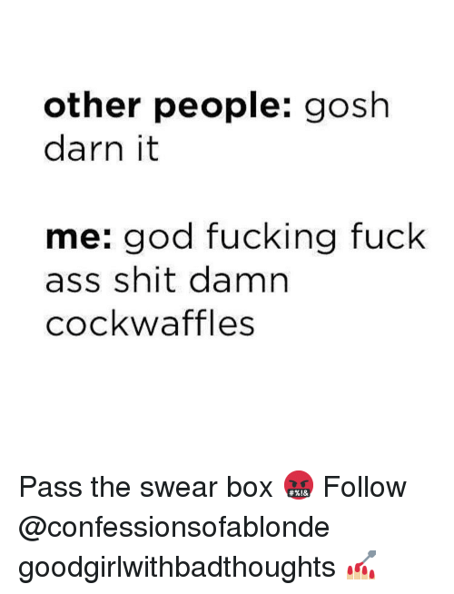 Darn It: other people: gosh  darn it  me: god fucking fuck  ass shit damn  cockwaffles Pass the swear box 🤬 Follow @confessionsofablonde goodgirlwithbadthoughts 💅🏼